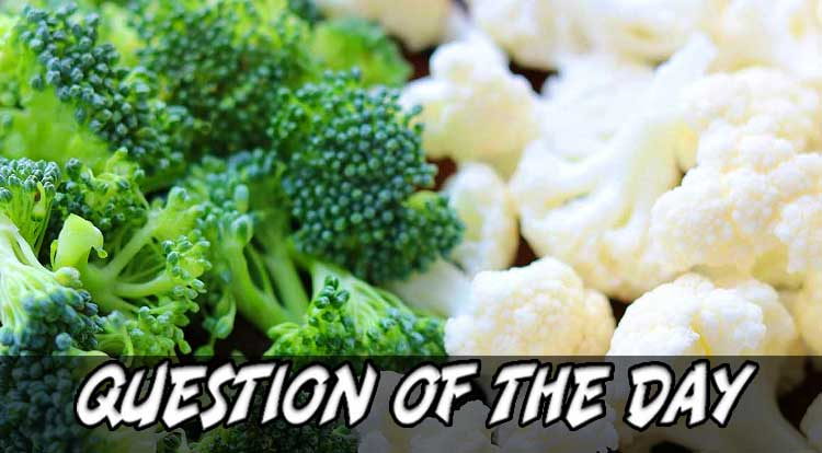 Broccoli or Cauliflower QOTD