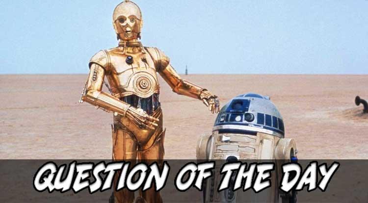 R2-D2 or C-3P0 QOTD